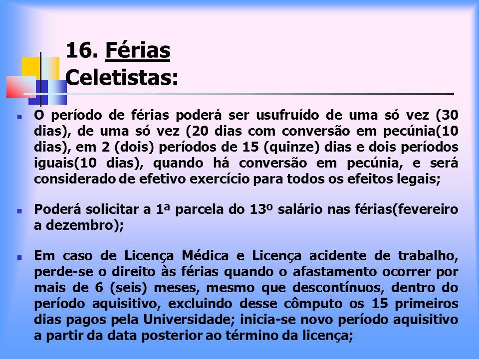16. Férias Celetistas: O período de férias poderá ser usufruído de uma só vez (30 dias), de uma só vez (20 dias com conversão em pecúnia(10 dias), em