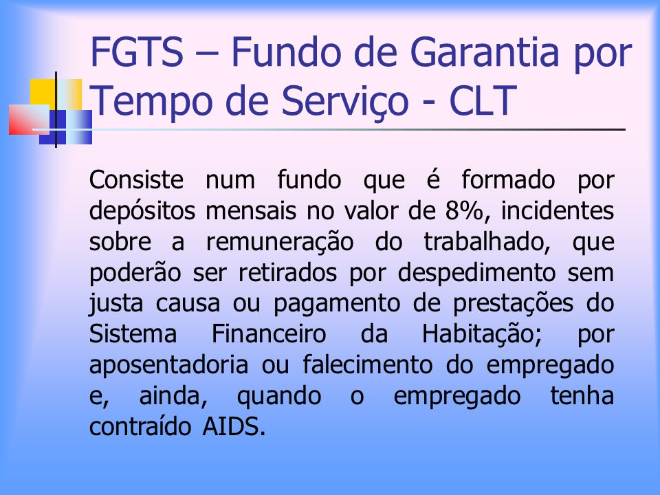 FGTS – Fundo de Garantia por Tempo de Serviço - CLT Consiste num fundo que é formado por depósitos mensais no valor de 8%, incidentes sobre a remunera