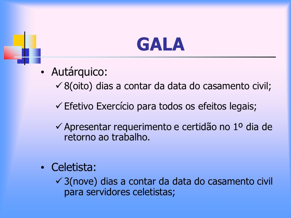 GALA Autárquico: 8(oito) dias a contar da data do casamento civil; Efetivo Exercício para todos os efeitos legais; Apresentar requerimento e certidão