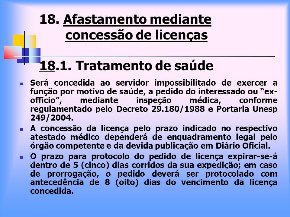 18. Afastamento mediante concessão de licenças 18.1. Tratamento de saúde Será concedida ao servidor impossibilitado de exercer a função por motivo de
