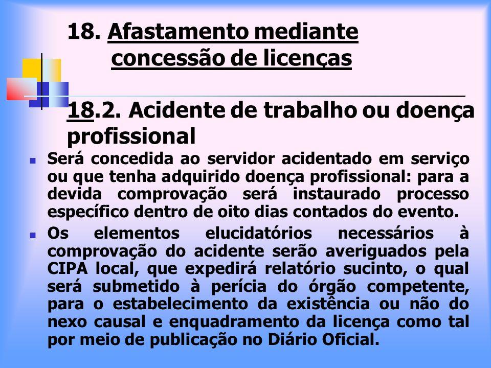 18. Afastamento mediante concessão de licenças 18.2. Acidente de trabalho ou doença profissional Será concedida ao servidor acidentado em serviço ou q