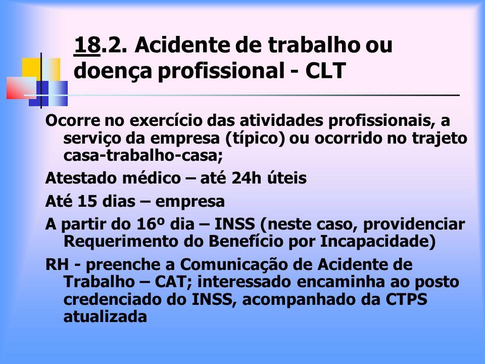 18.2. Acidente de trabalho ou doença profissional - CLT Ocorre no exercício das atividades profissionais, a serviço da empresa (típico) ou ocorrido no