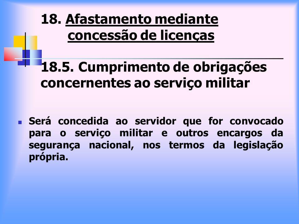 18. Afastamento mediante concessão de licenças 18.5. Cumprimento de obrigações concernentes ao serviço militar Será concedida ao servidor que for conv