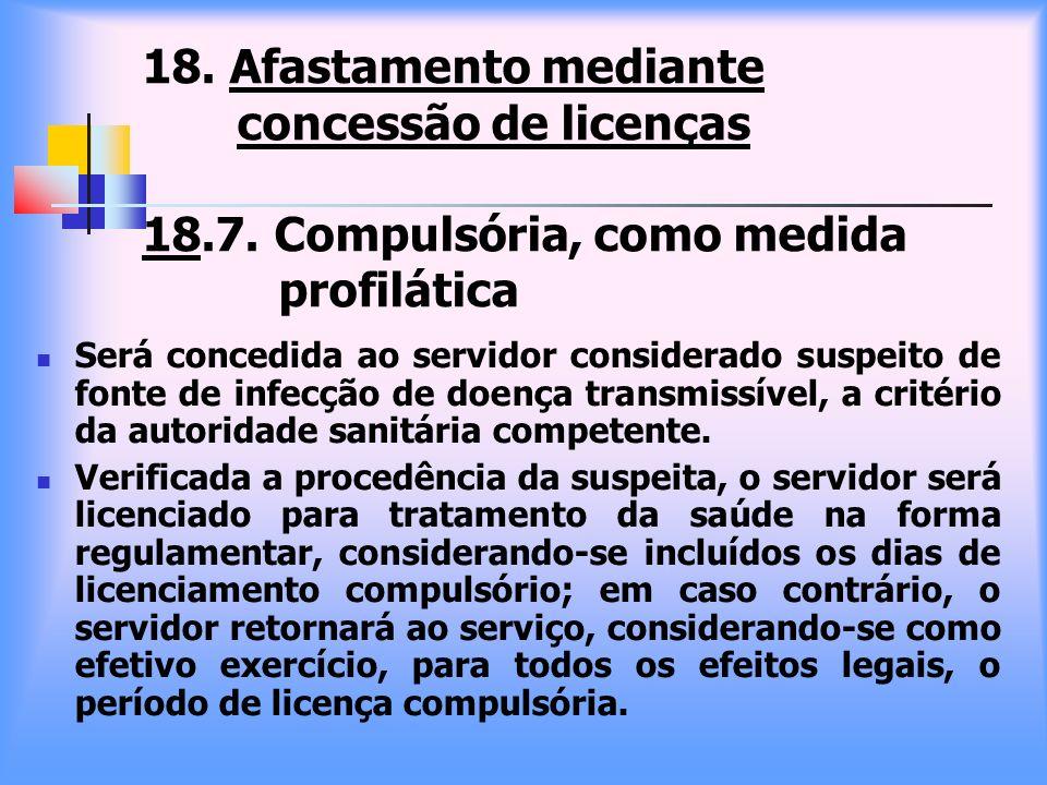18. Afastamento mediante concessão de licenças 18.7. Compulsória, como medida profilática Será concedida ao servidor considerado suspeito de fonte de