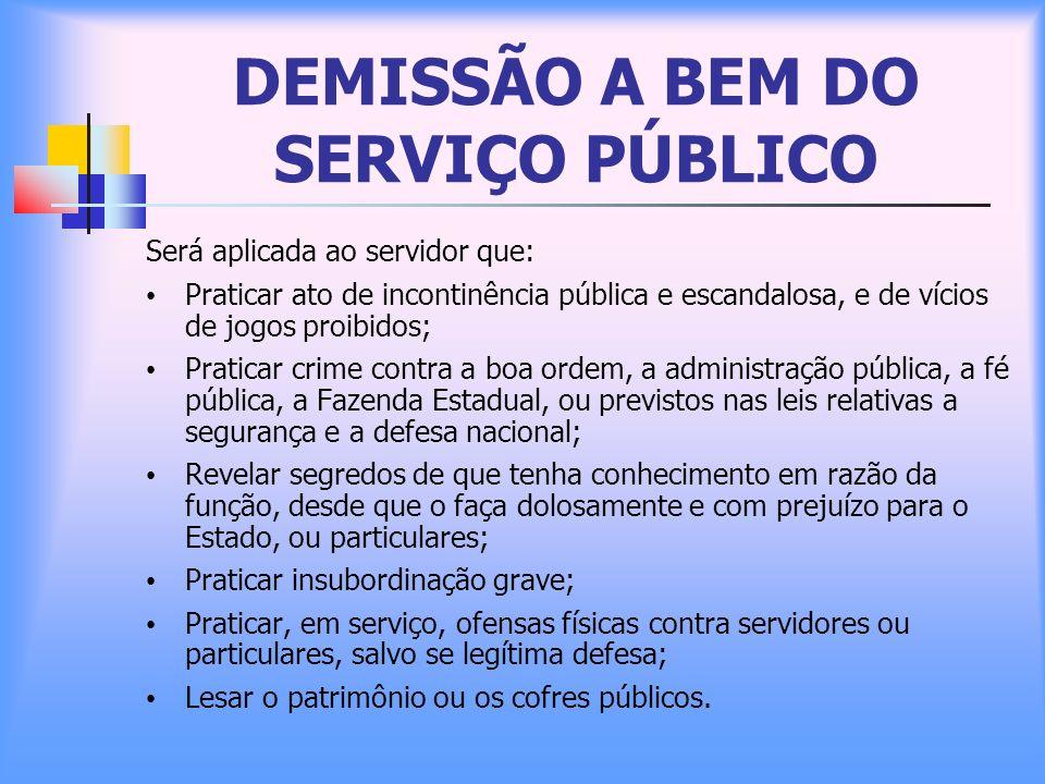 DEMISSÃO A BEM DO SERVIÇO PÚBLICO Será aplicada ao servidor que: Praticar ato de incontinência pública e escandalosa, e de vícios de jogos proibidos;
