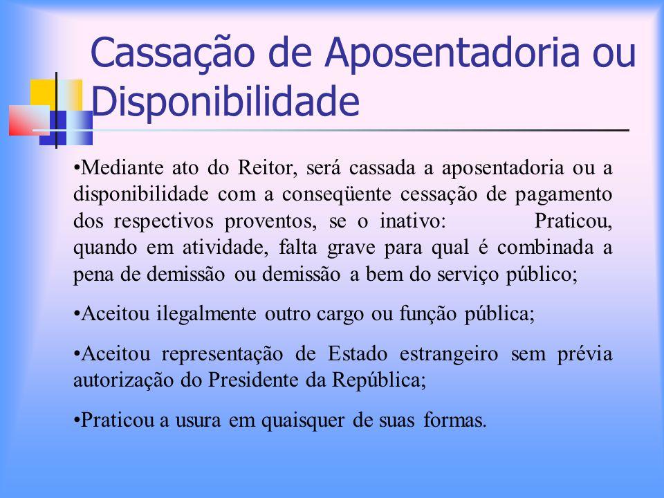 Cassação de Aposentadoria ou Disponibilidade Mediante ato do Reitor, será cassada a aposentadoria ou a disponibilidade com a conseqüente cessação de p