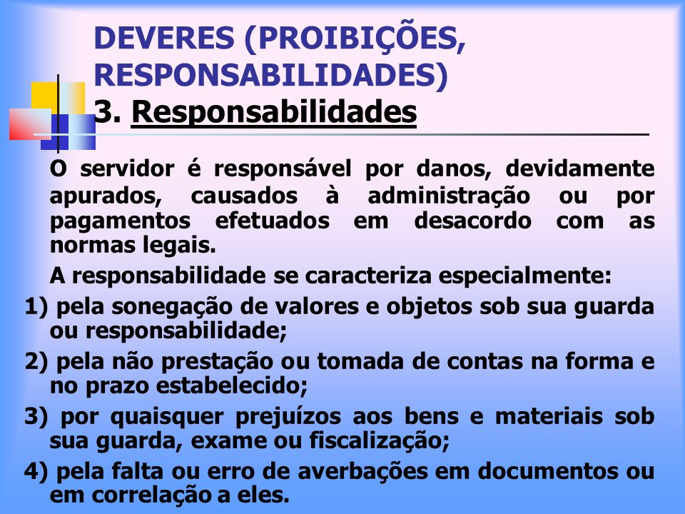 DEVERES (PROIBIÇÕES, RESPONSABILIDADES) 3. Responsabilidades O servidor é responsável por danos, devidamente apurados, causados à administração ou por