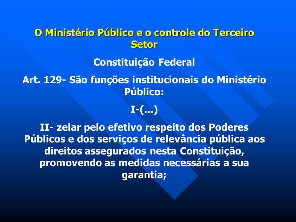 O Ministério Público e o controle do Terceiro Setor Constituição Federal Art. 129- São funções institucionais do Ministério Público: I-(...) II- zelar