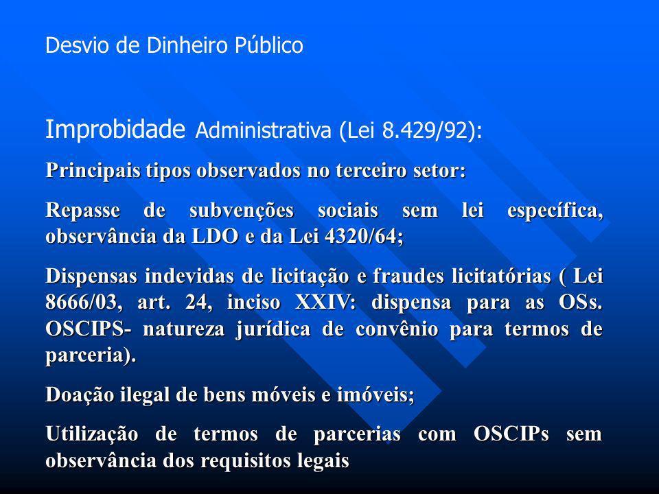 Desvio de Dinheiro Público Improbidade Administrativa (Lei 8.429/92): Principais tipos observados no terceiro setor: Repasse de subvenções sociais sem