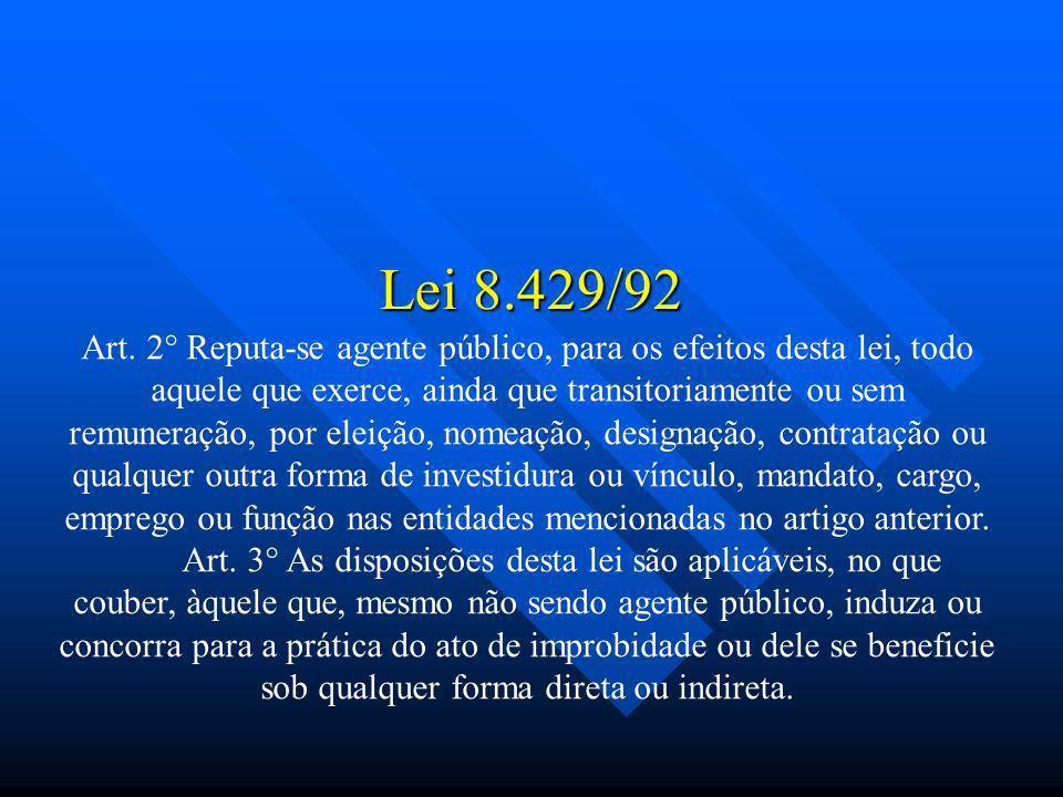 Lei 8.429/92 Art. 2° Reputa-se agente público, para os efeitos desta lei, todo aquele que exerce, ainda que transitoriamente ou sem remuneração, por e