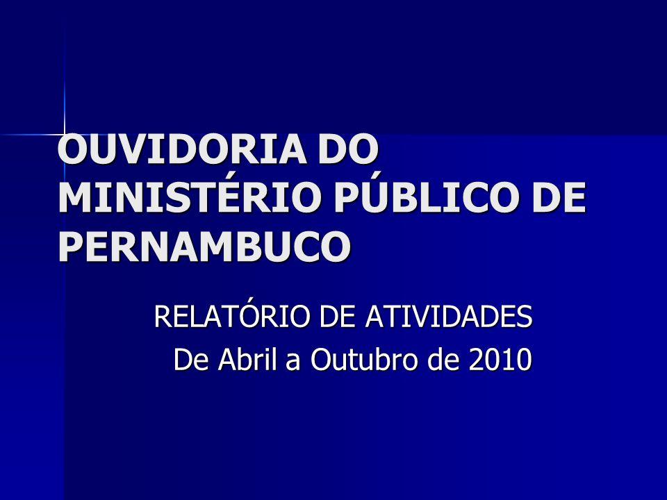 OUVIDORIA DO MINISTÉRIO PÚBLICO DE PERNAMBUCO RELATÓRIO DE ATIVIDADES De Abril a Outubro de 2010