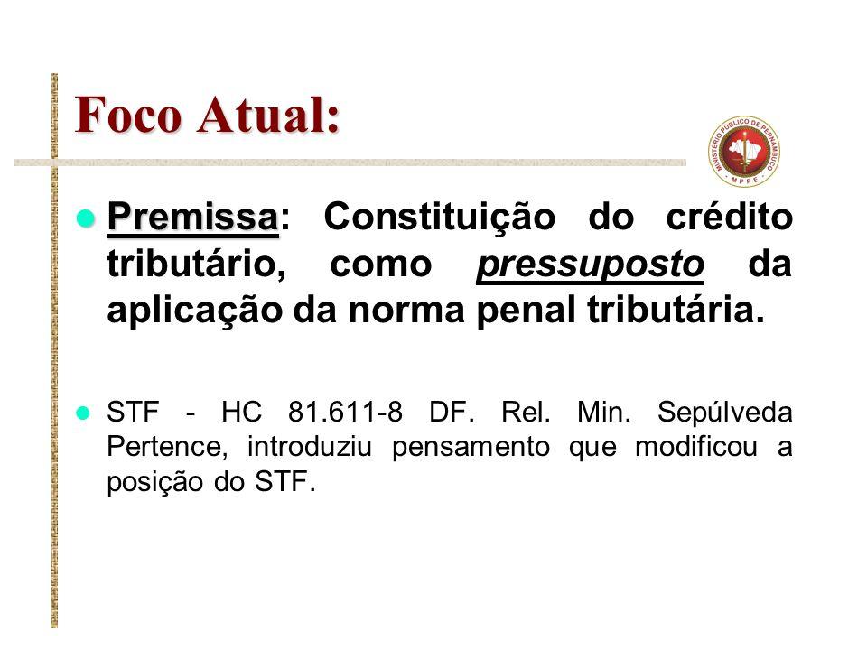 Foco Atual: Premissa Premissa: Constituição do crédito tributário, como pressuposto da aplicação da norma penal tributária. STF - HC 81.611-8 DF. Rel.