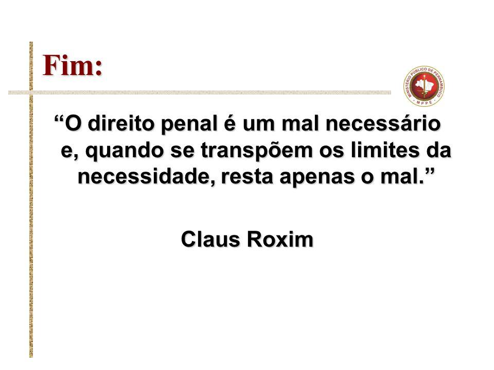 Fim: O direito penal é um mal necessário e, quando se transpõem os limites da necessidade, resta apenas o mal. Claus Roxim