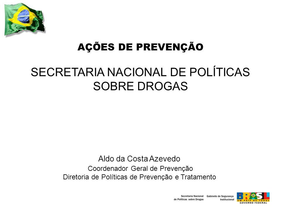 AÇÕES DE PREVENÇÃO SECRETARIA NACIONAL DE POLÍTICAS SOBRE DROGAS Aldo da Costa Azevedo Coordenador Geral de Prevenção Diretoria de Políticas de Prevenção e Tratamento
