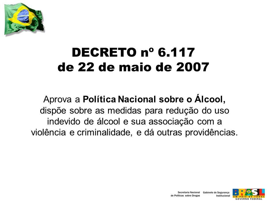 DECRETO nº 6.117 de 22 de maio de 2007 Aprova a Política Nacional sobre o Álcool, dispõe sobre as medidas para redução do uso indevido de álcool e sua associação com a violência e criminalidade, e dá outras providências.