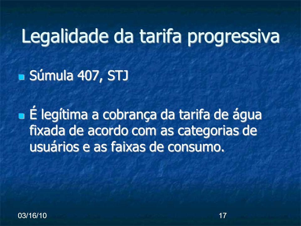 03/16/1017 Legalidade da tarifa progressiva Súmula 407, STJ Súmula 407, STJ É legítima a cobrança da tarifa de água fixada de acordo com as categorias de usuários e as faixas de consumo.