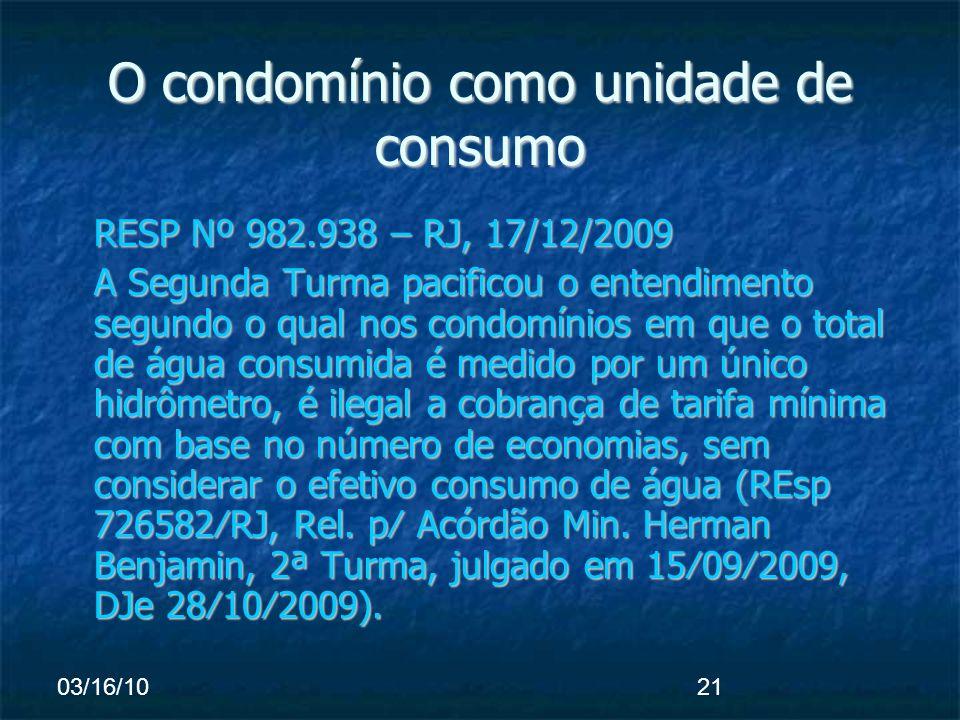 03/16/1021 O condomínio como unidade de consumo RESP Nº 982.938 – RJ, 17/12/2009 A Segunda Turma pacificou o entendimento segundo o qual nos condomínios em que o total de água consumida é medido por um único hidrômetro, é ilegal a cobrança de tarifa mínima com base no número de economias, sem considerar o efetivo consumo de água (REsp 726582RJ, Rel.