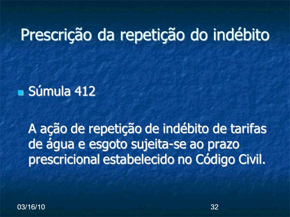 03/16/1032 Prescrição da repetição do indébito Súmula 412 Súmula 412 A ação de repetição de indébito de tarifas de água e esgoto sujeita-se ao prazo prescricional estabelecido no Código Civil.