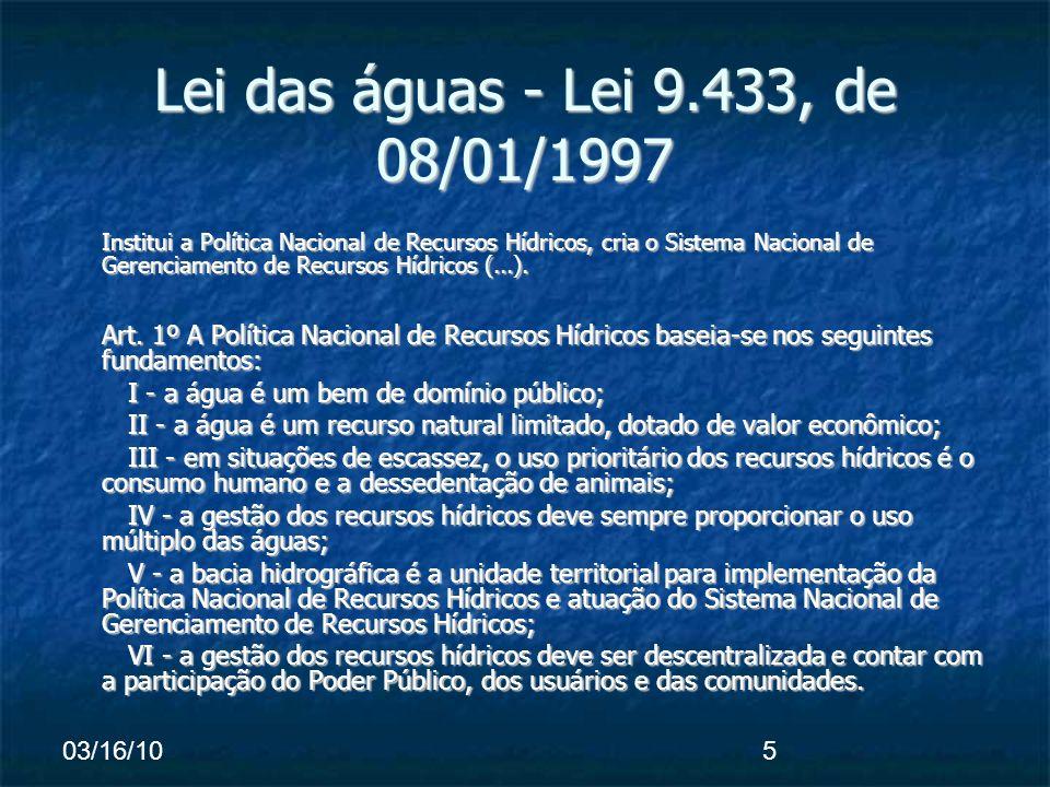 03/16/105 Lei das águas - Lei 9.433, de 08/01/1997 Institui a Política Nacional de Recursos Hídricos, cria o Sistema Nacional de Gerenciamento de Recursos Hídricos (...).