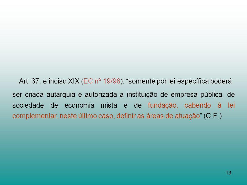 13 Art. 37, e inciso XIX (EC nº 19/98): somente por lei específica poderá ser criada autarquia e autorizada a instituição de empresa pública, de socie