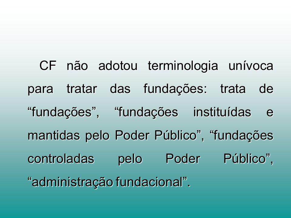 CF não adotou terminologia unívoca para tratar das fundações: trata de fundações, fundações instituídas e mantidas pelo Poder Público, fundações controladas pelo Poder Público, administração fundacional.