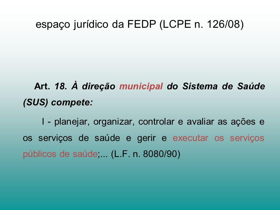 espaço jurídico da FEDP (LCPE n. 126/08) Art. 18. À direção municipal do Sistema de Saúde (SUS) compete: I - planejar, organizar, controlar e avaliar