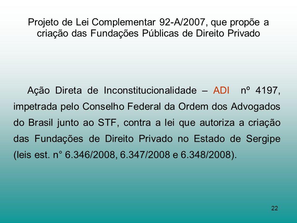 22 Projeto de Lei Complementar 92-A/2007, que propõe a criação das Fundações Públicas de Direito Privado Ação Direta de Inconstitucionalidade – ADI nº
