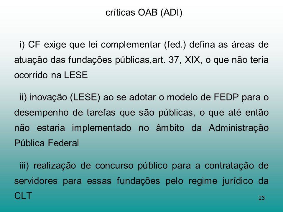 23 críticas OAB (ADI) i) CF exige que lei complementar (fed.) defina as áreas de atuação das fundações públicas,art. 37, XIX, o que não teria ocorrido