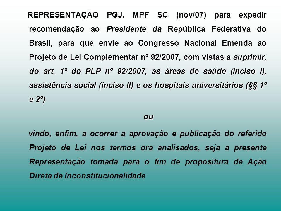 REPRESENTAÇÃO PGJ, MPF SC (nov/07) para expedir recomendação ao Presidente da República Federativa do Brasil, para que envie ao Congresso Nacional Emenda ao Projeto de Lei Complementar nº 92/2007, com vistas a suprimir, do art.