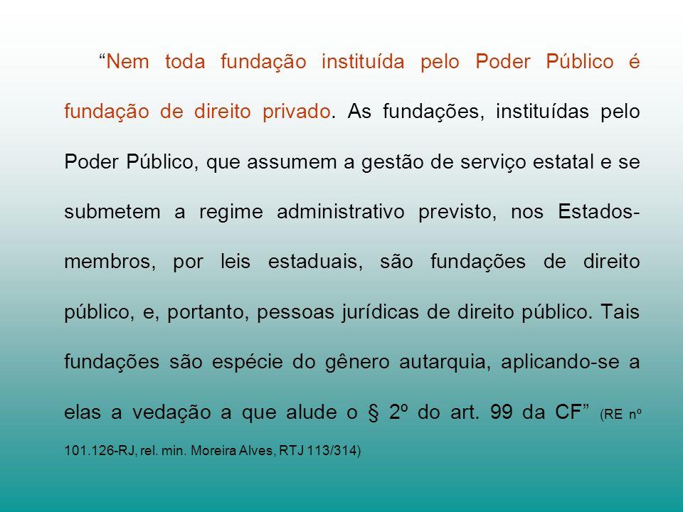 Nem toda fundação instituída pelo Poder Público é fundação de direito privado. As fundações, instituídas pelo Poder Público, que assumem a gestão de s