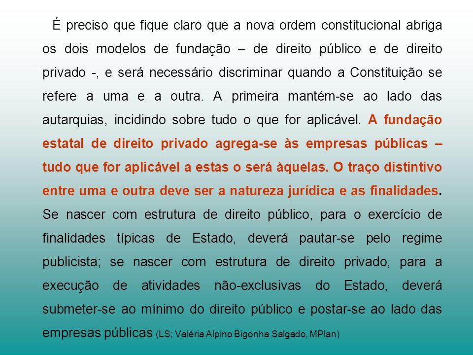 É preciso que fique claro que a nova ordem constitucional abriga os dois modelos de fundação – de direito público e de direito privado -, e será neces