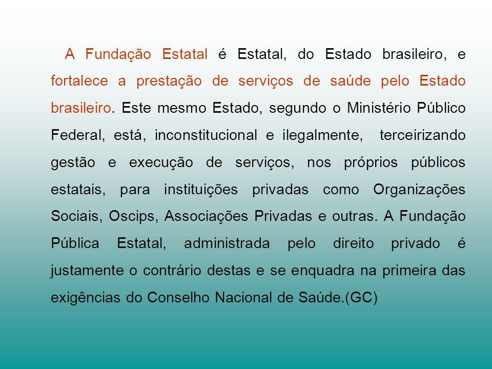 A Fundação Estatal é Estatal, do Estado brasileiro, e fortalece a prestação de serviços de saúde pelo Estado brasileiro. Este mesmo Estado, segundo o
