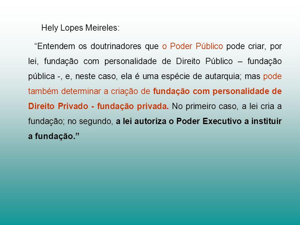 Hely Lopes Meireles: Entendem os doutrinadores que o Poder Público pode criar, por lei, fundação com personalidade de Direito Público – fundação pública -, e, neste caso, ela é uma espécie de autarquia; mas pode também determinar a criação de fundação com personalidade de Direito Privado - fundação privada.