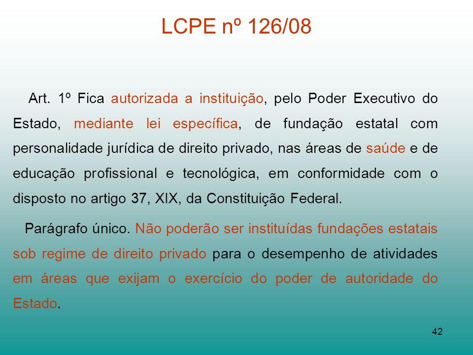 42 LCPE nº 126/08 Art. 1º Fica autorizada a instituição, pelo Poder Executivo do Estado, mediante lei específica, de fundação estatal com personalidad