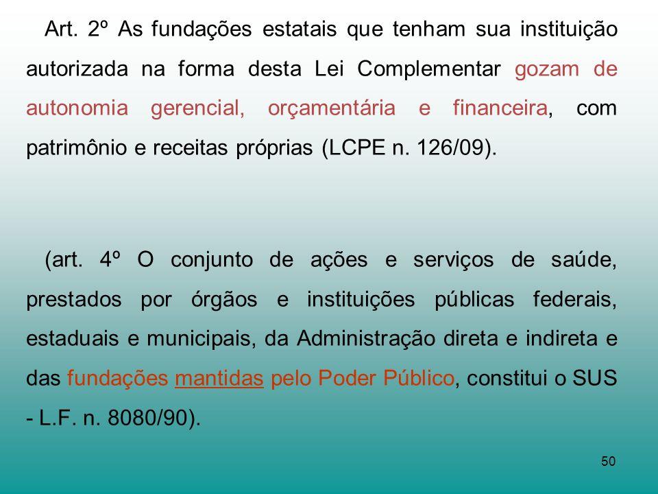 50 Art. 2º As fundações estatais que tenham sua instituição autorizada na forma desta Lei Complementar gozam de autonomia gerencial, orçamentária e fi