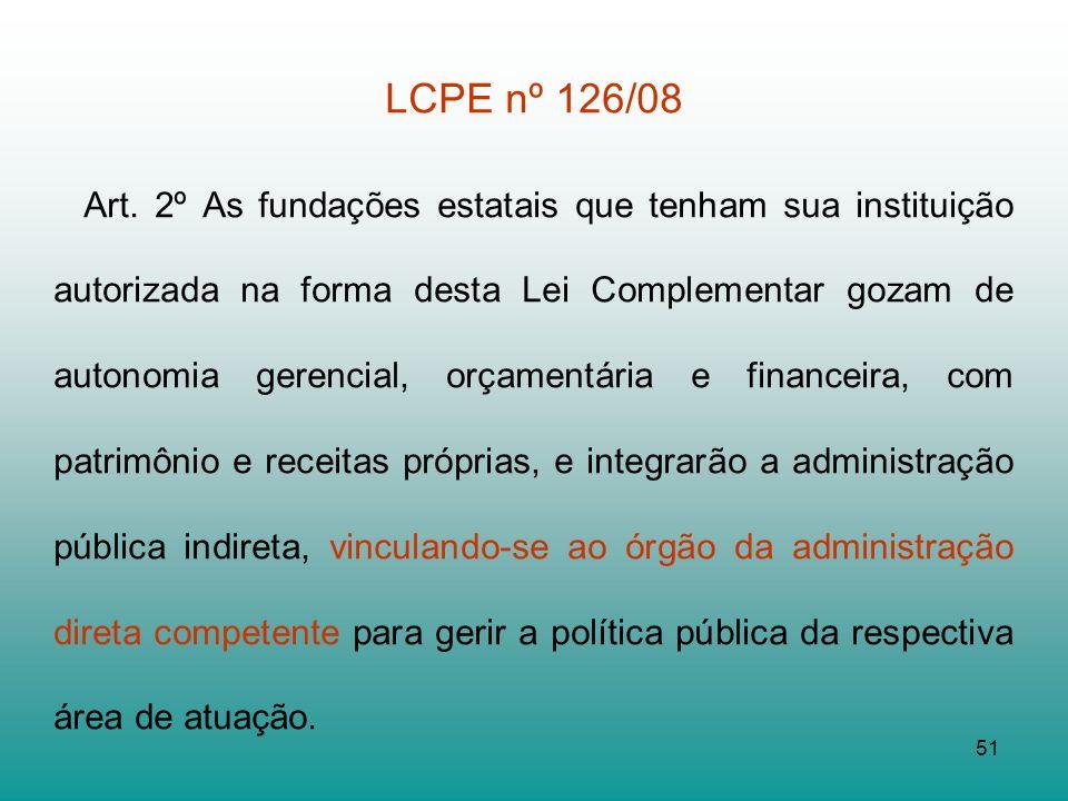 51 LCPE nº 126/08 Art. 2º As fundações estatais que tenham sua instituição autorizada na forma desta Lei Complementar gozam de autonomia gerencial, or
