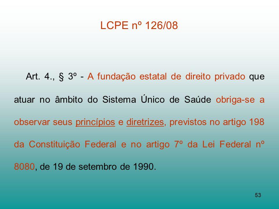 53 LCPE nº 126/08 Art. 4., § 3º - A fundação estatal de direito privado que atuar no âmbito do Sistema Único de Saúde obriga-se a observar seus princí