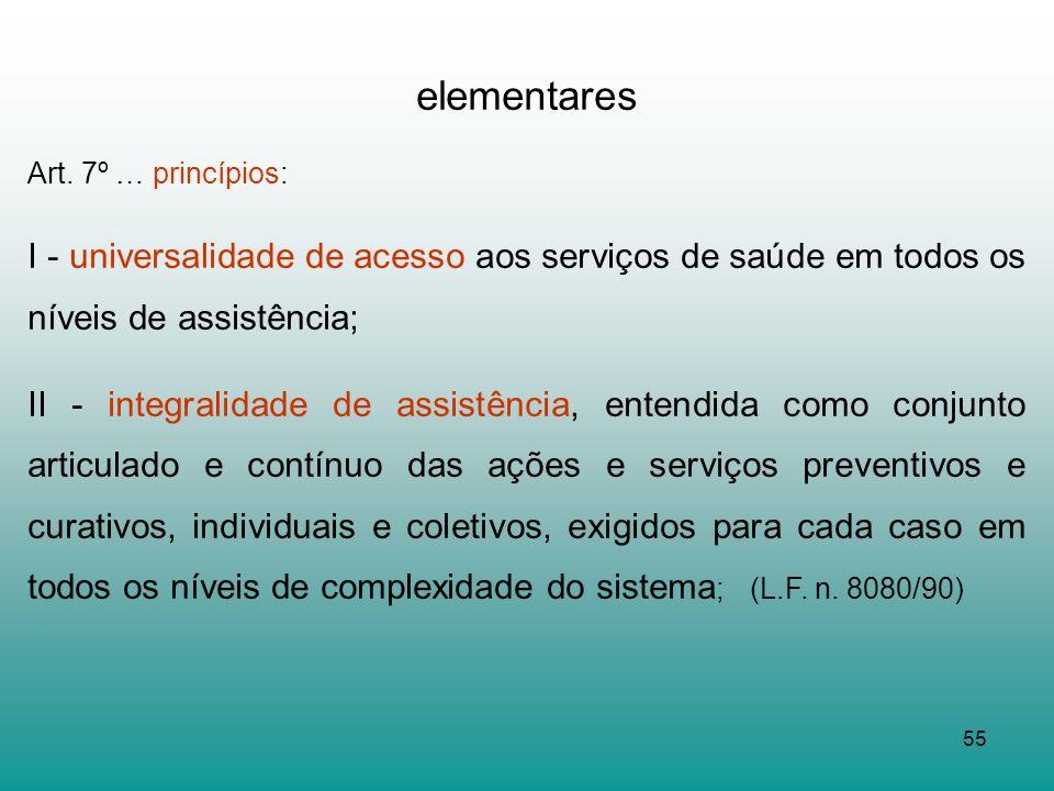 55 elementares Art. 7º … princípios: I - universalidade de acesso aos serviços de saúde em todos os níveis de assistência; II - integralidade de assis