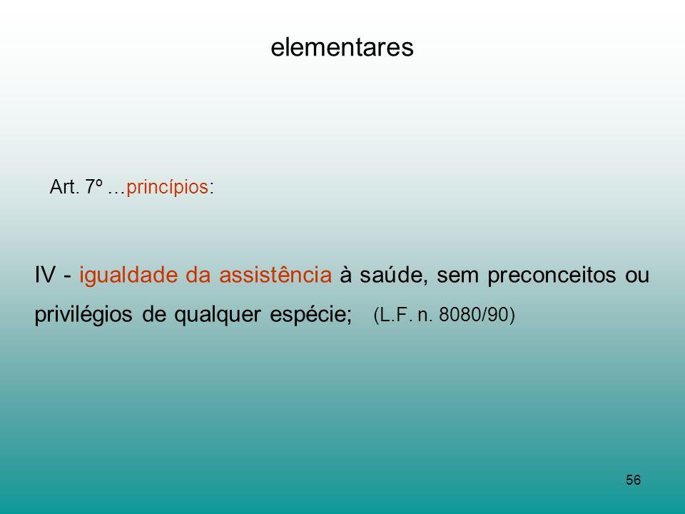 56 elementares Art. 7º …princípios: IV - igualdade da assistência à saúde, sem preconceitos ou privilégios de qualquer espécie; (L.F. n. 8080/90)