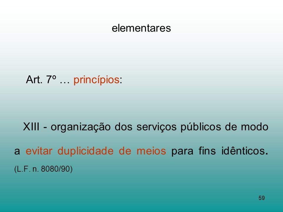 59 elementares Art. 7º … princípios: XIII - organização dos serviços públicos de modo a evitar duplicidade de meios para fins idênticos. (L.F. n. 8080