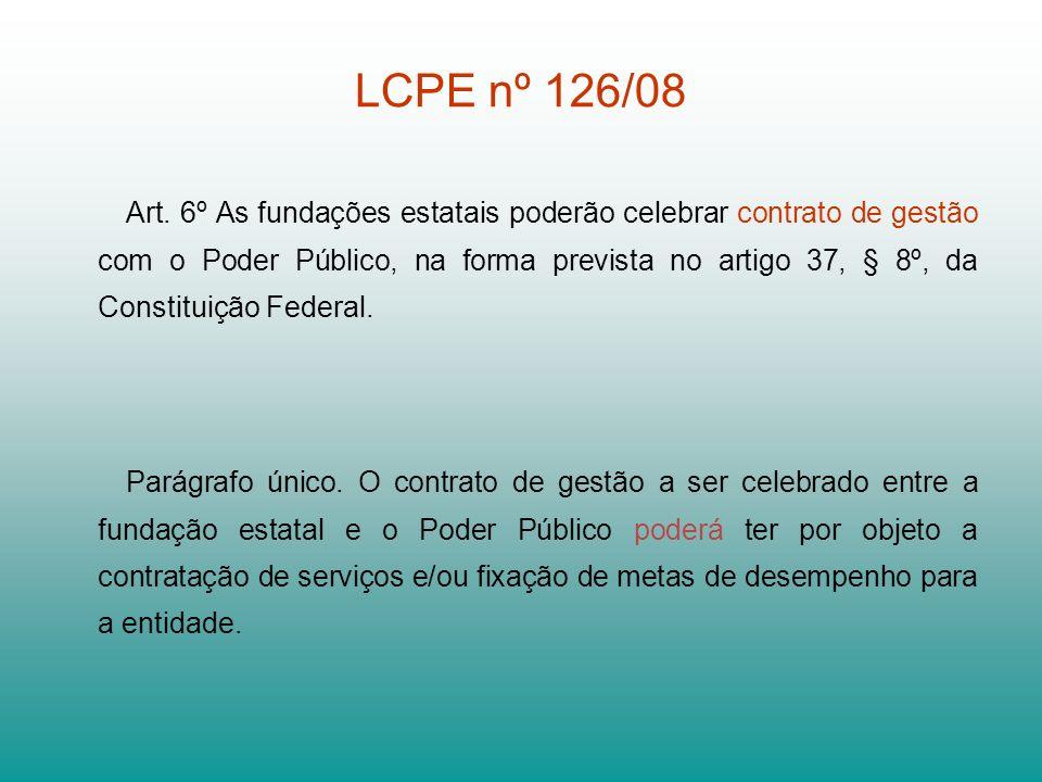 LCPE nº 126/08 Art. 6º As fundações estatais poderão celebrar contrato de gestão com o Poder Público, na forma prevista no artigo 37, § 8º, da Constit