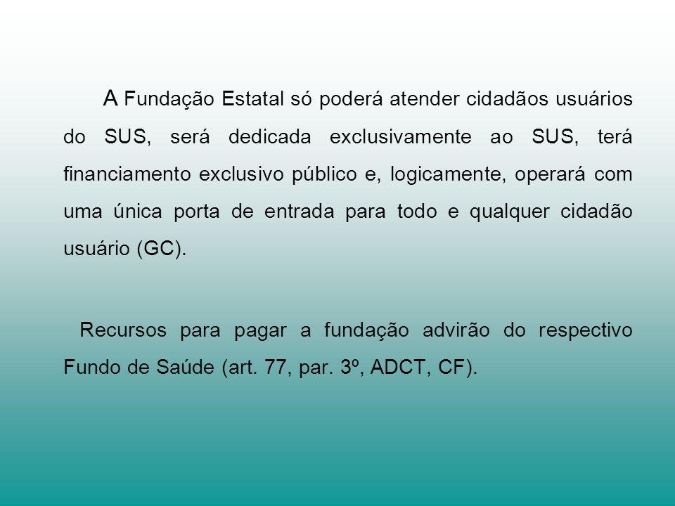A Fundação Estatal só poderá atender cidadãos usuários do SUS, será dedicada exclusivamente ao SUS, terá financiamento exclusivo público e, logicament