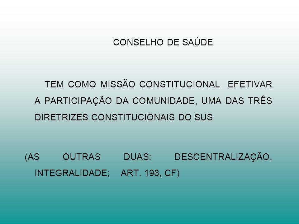 CONSELHO DE SAÚDE TEM COMO MISSÃO CONSTITUCIONAL EFETIVAR A PARTICIPAÇÃO DA COMUNIDADE, UMA DAS TRÊS DIRETRIZES CONSTITUCIONAIS DO SUS (AS OUTRAS DUAS: DESCENTRALIZAÇÃO, INTEGRALIDADE; ART.