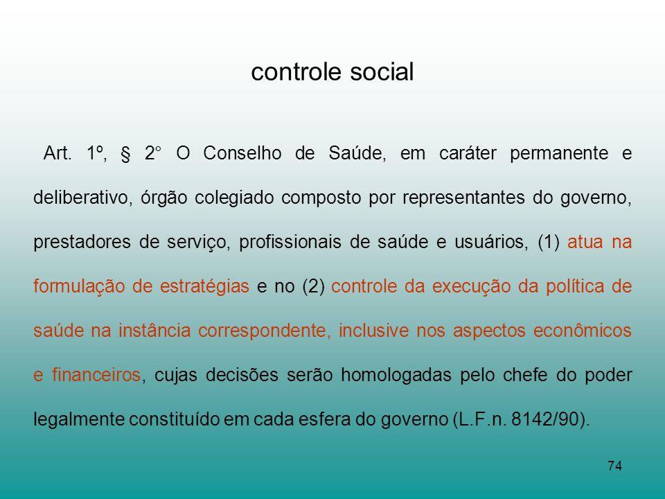 74 controle social Art. 1º, § 2° O Conselho de Saúde, em caráter permanente e deliberativo, órgão colegiado composto por representantes do governo, pr