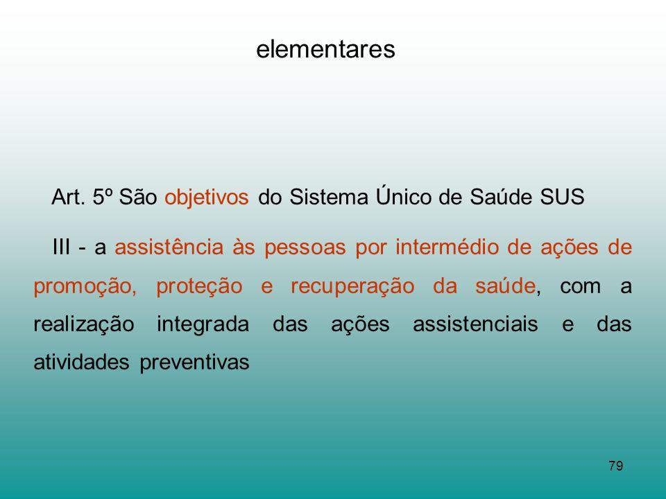 79 elementares Art. 5º São objetivos do Sistema Único de Saúde SUS III - a assistência às pessoas por intermédio de ações de promoção, proteção e recu
