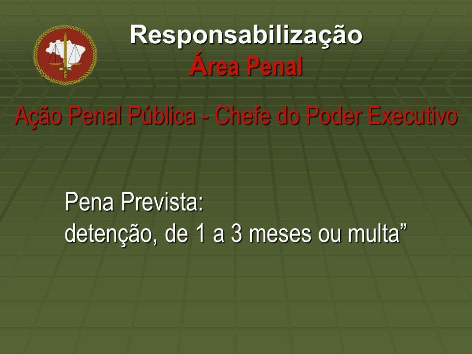 Responsabilização Á rea Penal Pena Prevista: detenção, de 1 a 3 meses ou multa Ação Penal Pública - Chefe do Poder Executivo