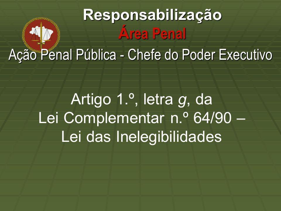 Responsabilização Á rea Penal Artigo 1.º, letra g, da Lei Complementar n.º 64/90 – Lei das Inelegibilidades Ação Penal Pública - Chefe do Poder Executivo