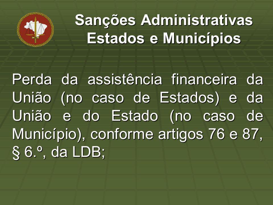 Perda da assistência financeira da União (no caso de Estados) e da União e do Estado (no caso de Município), conforme artigos 76 e 87, § 6.º, da LDB; Sanções Administrativas Estados e Municípios