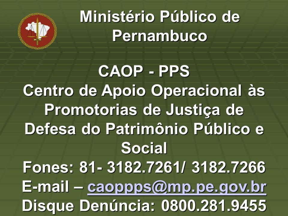 CAOP - PPS Centro de Apoio Operacional às Promotorias de Justiça de Defesa do Patrimônio Público e Social Fones: 81- 3182.7261/ 3182.7266 E-mail – caoppps@mp.pe.gov.br Disque Denúncia: 0800.281.9455 caoppps@mp.pe.gov.br Ministério Público de Pernambuco