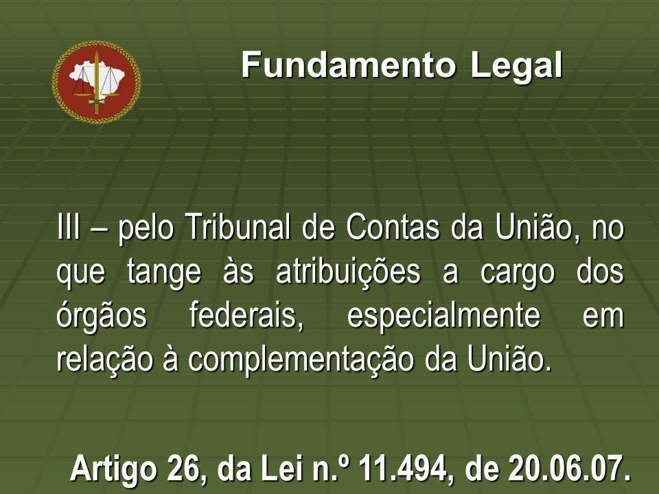 Fundamento Legal III – pelo Tribunal de Contas da União, no que tange às atribuições a cargo dos órgãos federais, especialmente em relação à complementação da União.